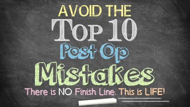 Avoid the Top 10 Post Op Mistakes. There is no finish line. This is LIFE.                                                                                                                                                                                 More
