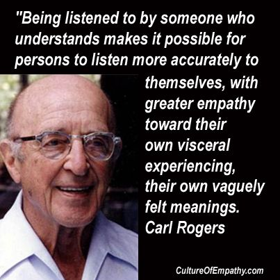 """Being listened to by someone who understands makes it possible for persons to listen more accurately to themselves, with greater empathy toward their own visceral experiencing, their own vaguely felt meanings."" Carl Rogers"