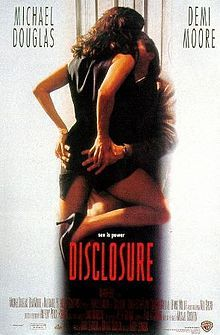 Disclosure, 1994 - American semi-erotic thriller film directed by Barry Levinson, starring Michael Douglas and Demi Moore. It is based on Michael Crichton's novel of the same name. The cast also includes Donald Sutherland, Rosemary Forsyth and Dennis Miller. The film is a combination of a thriller & slight mystery in an office setting within the computer industry in the mid-1990s. The main focus of the story, from which the film and book take their titles, is the issue of sexual harassment.