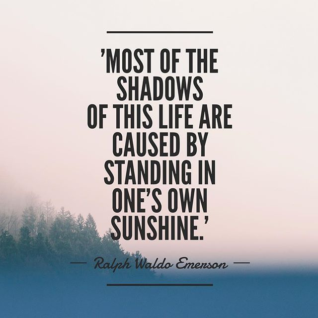 'Most of the shadows of this life are caused by standing in one's own sunshine.' -Ralph Waldo Emerson #quotes