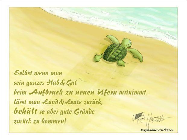 """Kleine Schildkröte, die ins Meer kriecht: """"Selbst wenn man sein ganzes Hab & Gut beim Aufbruch zu neuen Ufern mitnimmt, lässt man Land & Leute zurück, behält so aber gute Gründe zurück zu kommen!"""""""