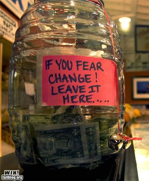 Fear Change?  We have numerous large jars that we put 1's, 5's and all of our change in.....amazing what a stock pile of money you can accumulate.