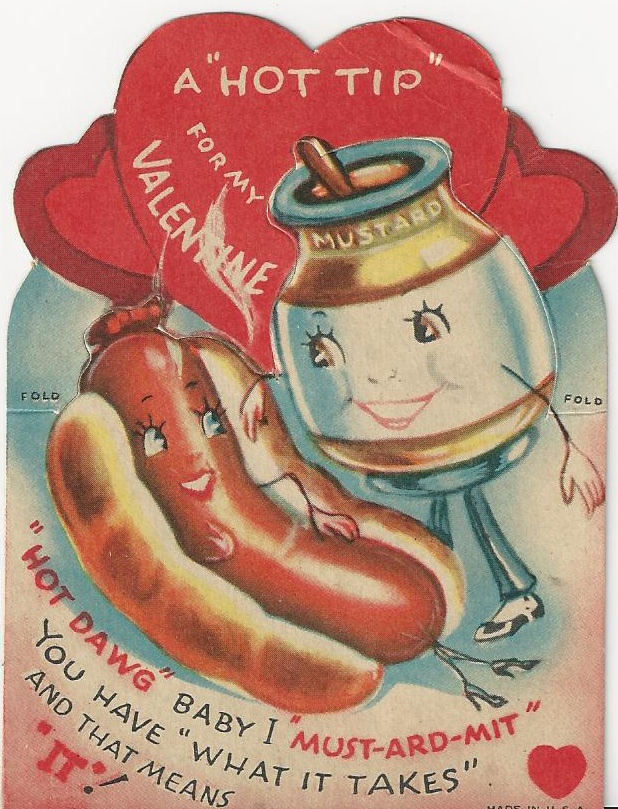 """A """"Hot Tip"""" For My Valentine """"Hot Dawg"""" Baby I """"Must-Ard-Mit"""" You Have """"What It Takes"""" And That Means """"IT""""!"""