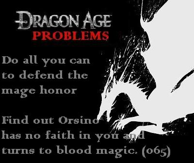 """Do all you can to defend the mage honor, find out Orsino has no faith in you and turns to blood magic. (065)"" Well I turned my back on the mages after my mother died, but that solidified it."