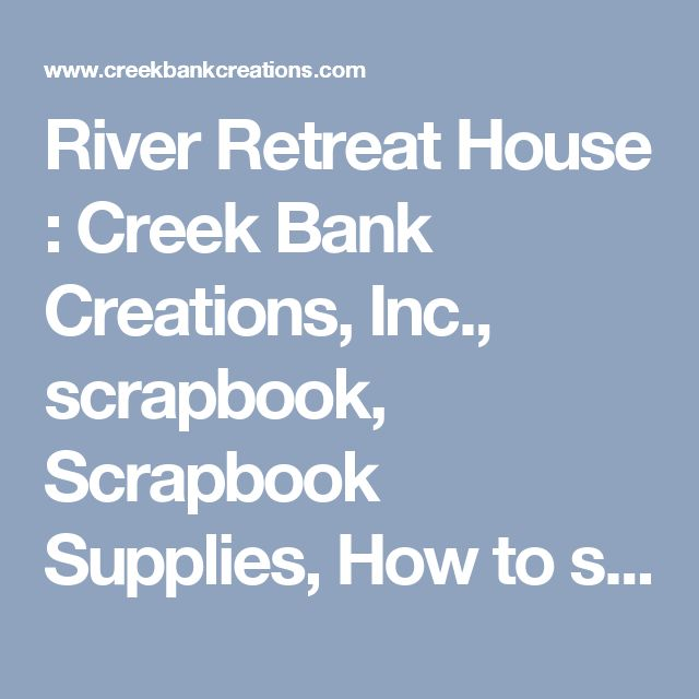 River Retreat House : Creek Bank Creations, Inc., scrapbook, Scrapbook Supplies, How to scrapbook, Cheap scrapbook supplies, Scrapbooking albums, Word books kids, Chipboard, Card making supplies, Paper craft supplies, We R Memory Keepers, Scrapbook Materials, Scrapbook Stickers, Tim Holtz Products, scrapbook Supplies, scrapbook Paper, Scrapbook Ideas, Scrapbook Page Kits, Scrapbook page layouts, Scrapbook supplies online, Scrapbook trim., Cricut, cricut Cartridges, creek, Creek Bank, My…
