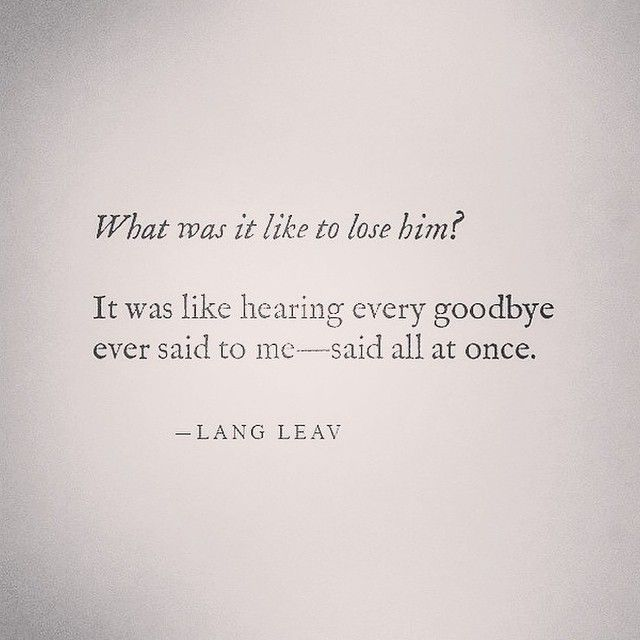 What was it like to lose him? It was like hearing every goodbye ever said to me... said all at once. -Life, Love & Broken Heart Quotes