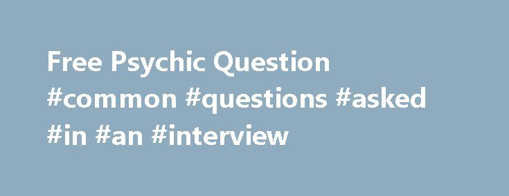 Free Psychic Question #common #questions #asked #in #an #interview http://questions.nef2.com/free-psychic-question-common-questions-asked-in-an-interview/  #ask a free question to a psychic # Honest advice from real psychics Entries Tagged as 'free psychic question' Read This Before Getting Your Free Psychic Question April 27th, 2012 Comments Off Psychic Articles Everyone experiences challenges in life that might be quite disarming and a source of indecisiveness. Issues may arise concerning…