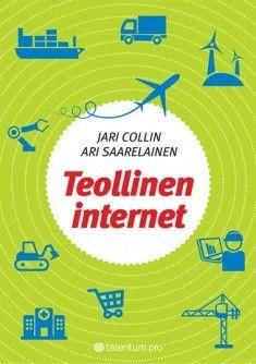 Teollinen internet on kuuma puheenaihe. Mitä tapahtuu, kun älykkäät tuotteet ja palvelut kytketään verkkoon? / Collin, Jari & Saarelainen, Ari