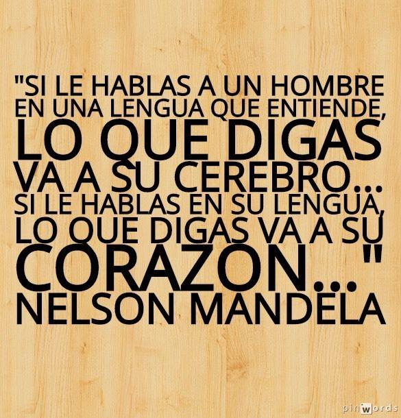 """Si le hablas a un hombre en una lengua que entiende, lo que digas va a su cerebro... Si le hablas en su lengua, lo que digas va a su corazón..."""" Nelson Mandela"""