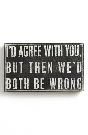 """Or as my dad used to say, """"I'm not always right, but I've never been wrong..."""" :)"""