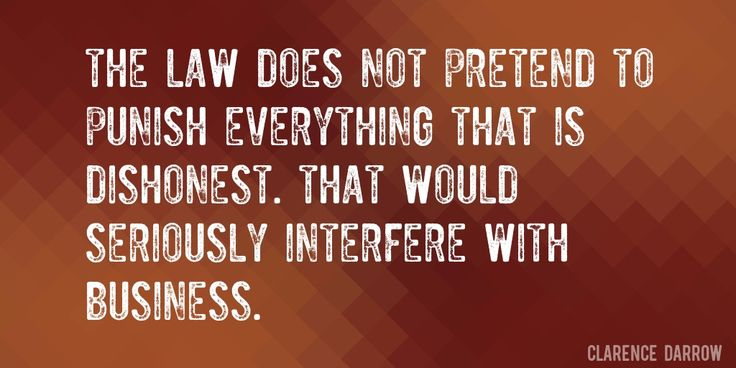 Quote by Clarence Darrow => The law does not pretend to punish everything that is dishonest. That would seriously interfere with business.