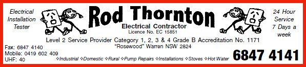 Rod Thornton Electrical is available for all of your electrical maintenance requirements in the shire of Warren NSW. Phone:  0419 602 409.  Rural and commercial electrical work a speciality.  Fax: 6847 4140  24 hour service – 7 days a week.  * Electrical Installation Tester * Industrial * Domestic * Rural * Stoves * Hot Water Systems * Pump Repairs  Also hiring a 11 metre Boom Lift & a 5 1/2 ton Excavator