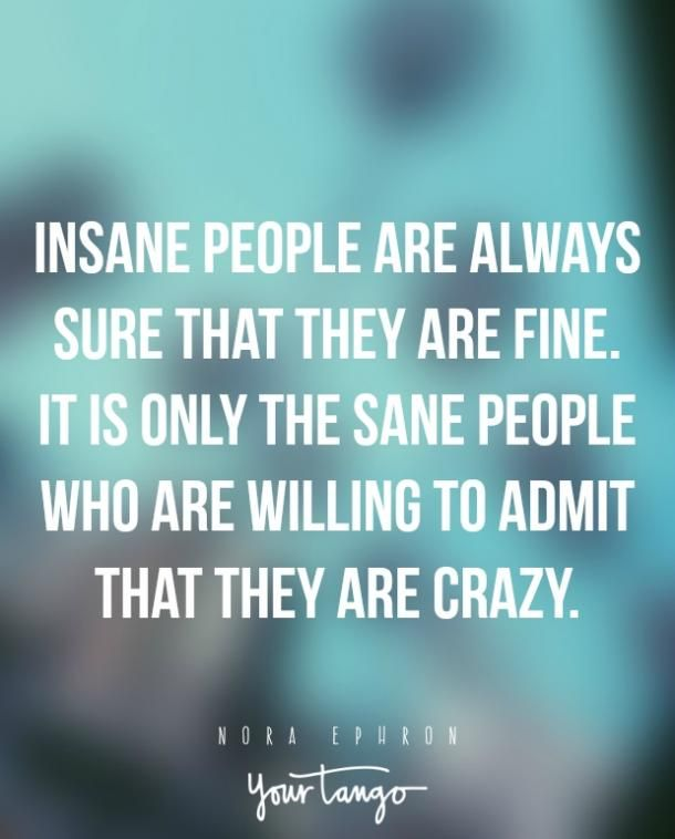 """Insane people are always sure that they are fine. It is only the sane people who are willing to admit that they are crazy."""