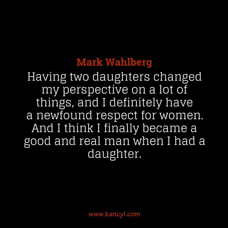 """""""Having two daughters changed my perspective on a lot of things, and I definitely have a newfound respect for women. And I think I finally became a good and real man when I had a daughter."""", Mark Wahlberg"""