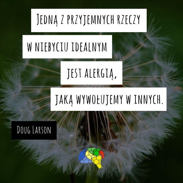 """""""Jedną z przyjemnych rzeczy w niebyciu idealnym jest alergia, jaką wywołujemy w innych."""" ~Doug Larson  #brainMorning"""