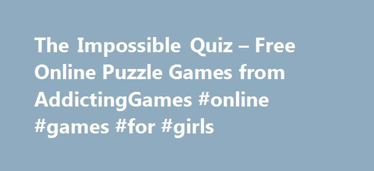 The Impossible Quiz – Free Online Puzzle Games from AddictingGames #online #games #for #girls http://game.remmont.com/the-impossible-quiz-free-online-puzzle-games-from-addictinggames-online-games-for-girls/  The Impossible Quiz – Free Online Puzzle Games Puzzle heads and board game lovers rejoice! Addicting Games has hundreds of puzzle games and board games to satisfy your cravings, including the latest titles and all-time favorites that will never go out of style. Test your knowledge in The…