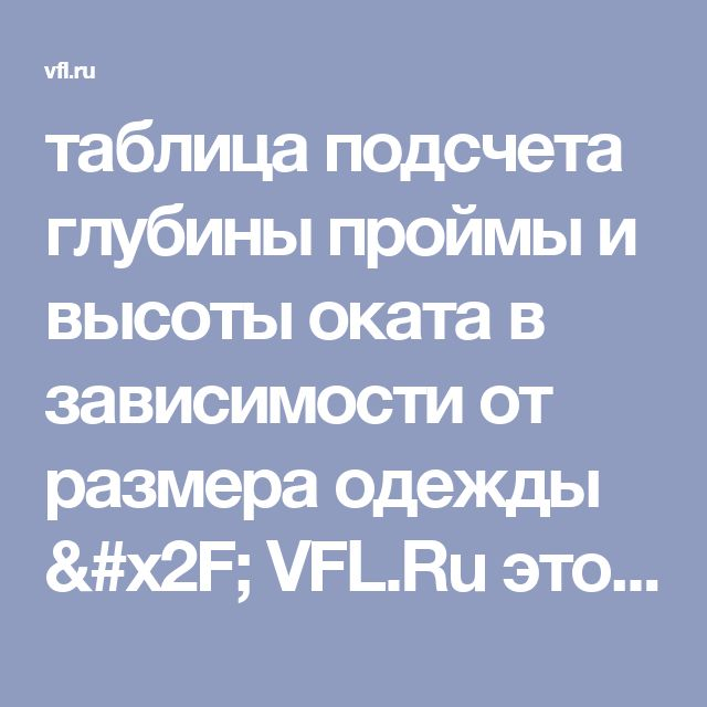 таблица подсчета глубины проймы и высоты оката в зависимости от размера одежды / VFL.Ru это, фотохостинг без регистрации, и быстрый хостинг изображений.