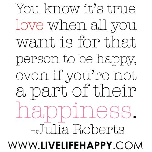 """""""You know it's true love when all you want is for that person to be happy, even if you're not a part of their happiness..."""" -Julia Roberts: True Quotes, Good Quotes, Happy Quotes, Truelove, Julia Roberts, True Love, Absence Quotes, I Need You In My Life Quotes, Julia Robert Quotes Of Love"""