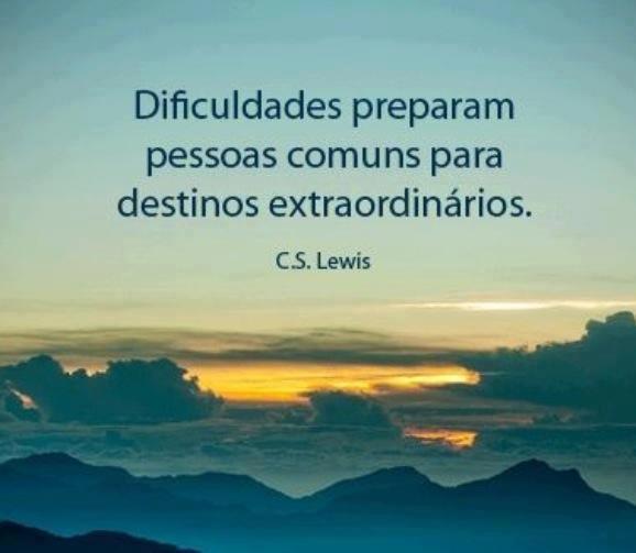 Dificuldades preparam pessoas comuns para destinos extraordinários. C.S. Lewis
