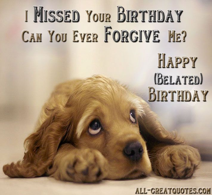 I Missed Your Birthday, Can You Ever Forgive Me? Happy (Belated) Birthday.