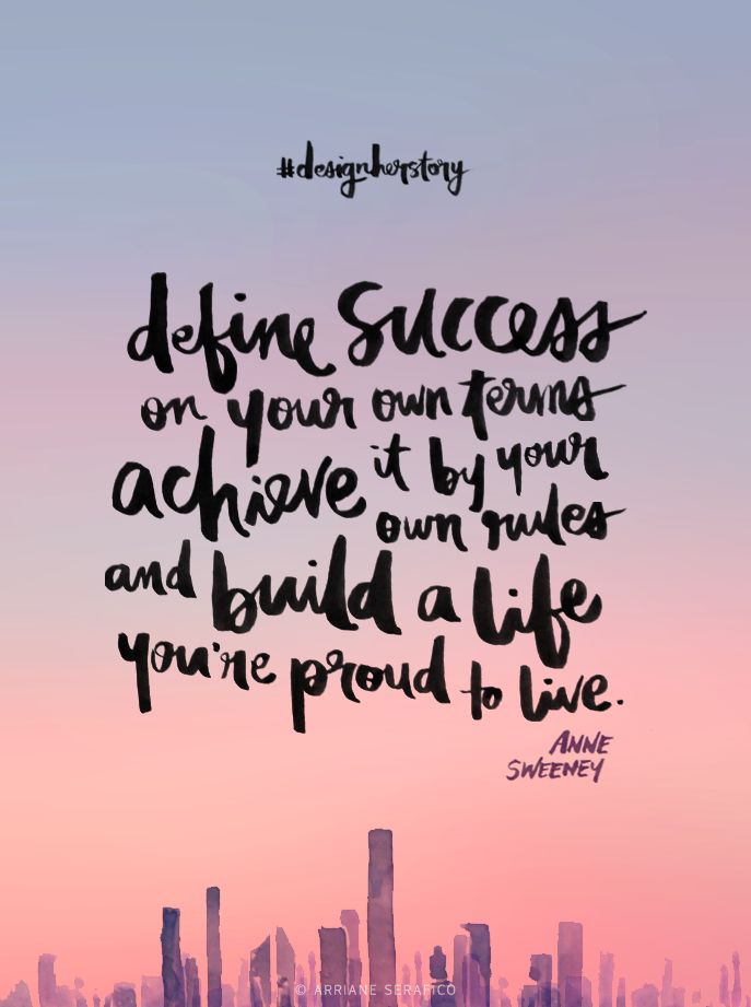 """Define success on your own term, achieve it by your own rules, and build a life you're proud to live."" - Anne Sweeney"