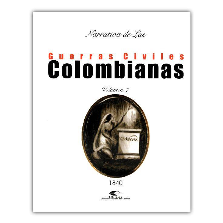 Narrativa de las guerras civiles colombianas. Volumen 7: 1840  – Varios – Universidad Industrial de Santander www.librosyeditores.com Editores y distribuidores.