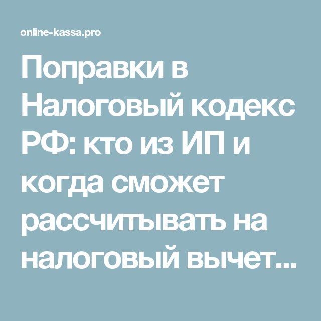 Поправки в Налоговый кодекс РФ: кто из ИП и когда сможет рассчитывать на налоговый вычет 18000 рублей за онлайн-кассу