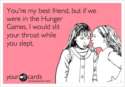 You're my best friend, but if we were in the Hunger Games, I would slit your throat while you slept.