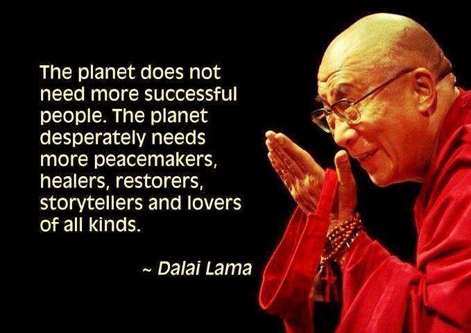 De planeet heeft niet meer successvolle mensen nodig. De planeet heeft dringend behoefte aan vredestichters, healers, herstellers, verhalenvertellers en allerlei soorten liefdevolle mensen.