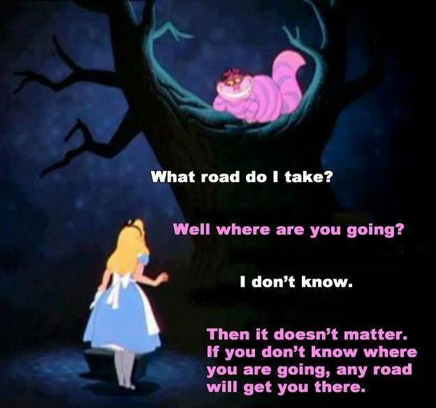 If you don't know where you're going, any road will get you there..