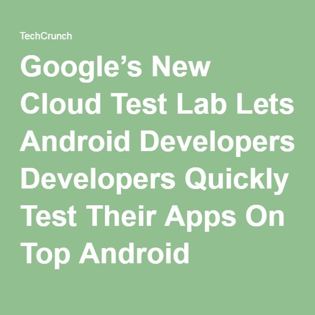 Google's New Cloud Test Lab Lets Android Developers Quickly Test Their Apps On Top Android Devices For Free   TechCrunch