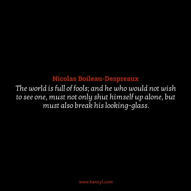 """""""The world is full of fools; and he who would not wish to see one, must not only shut himself up alone, but must also break his looking-glass."""", Nicolas Boileau-Despreaux"""