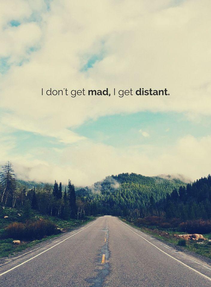 I don't get mad, I get distant.