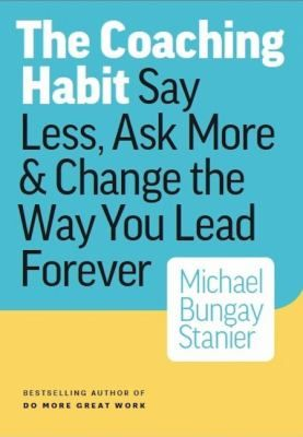 The coaching habit: Say less, ask more & change the way you lead forever. (2016) by Michael Bungay Stanier