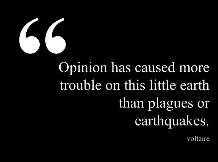 Opinion has caused more trouble on this little earth than plagues or earthquakes. -Voltaire