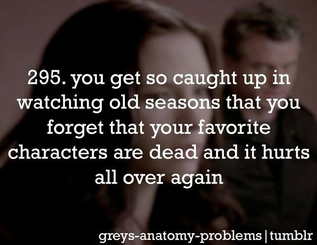 Greys Anatomy.But its true for a bunch of other of my favorite shows too :(