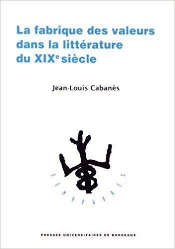 La fabrique des valeurs dans la littérature du XIXe siècle - Jean-Louis Cabanès