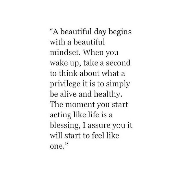 A beautiful day begins with a beautiful mindset. When you wake up, take a second to think about what a privilege it is to simply be alive and healthy. The moment you start acting like life is a blessing, I assure you it will start to feel like one. #quotes