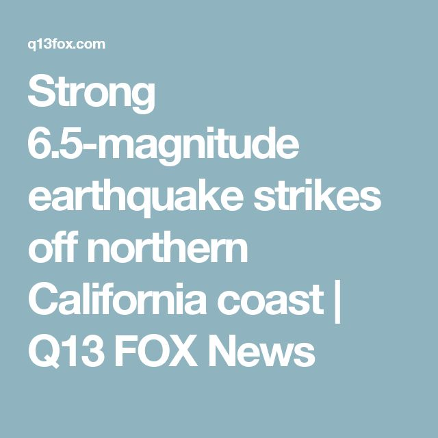 Strong 6.5-magnitude earthquake strikes off northern California coast | Q13 FOX News