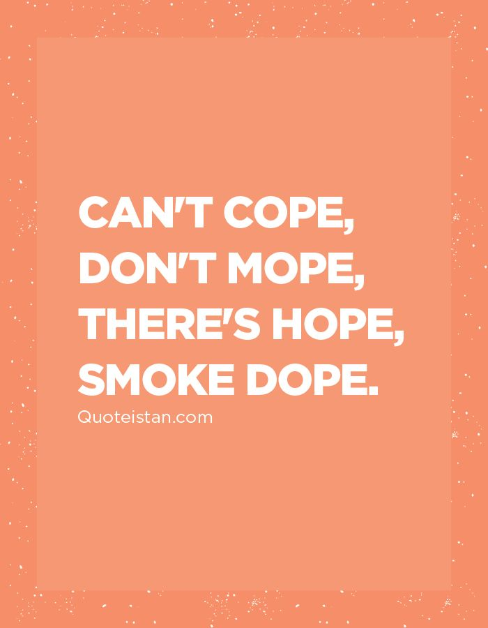 Can't cope, don't mope, there's hope, smoke dope.