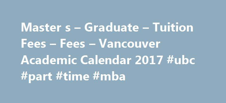 Master s – Graduate – Tuition Fees – Fees – Vancouver Academic Calendar 2017 #ubc #part #time #mba http://south-carolina.remmont.com/master-s-graduate-tuition-fees-fees-vancouver-academic-calendar-2017-ubc-part-time-mba/  # Master's Fees, including tuition, program, course, special, and student society fees, are approved by the Board of Governors following consultation with students and are subject to change. Every student enrolled in a master's program is required to maintain continuous…
