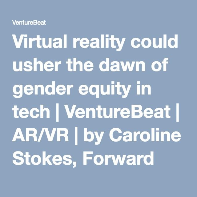 Virtual reality could usher the dawn of gender equity in tech | VentureBeat | AR/VR | by Caroline Stokes, Forward Human Capital Solutions