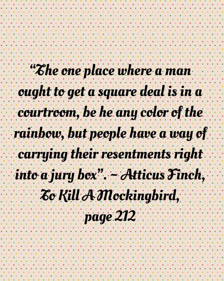 Week 5: (Favourite quote) Atticus speaks this to his son after the loss of Tom Robinson's case in court - the jury convicted him guilty by untrue charges, simply because of previous prejudice. Mr Finch recognises that by social standards many beliefs should be put aside when dealing with the law - but in reality,  like most things revolving around Negroes in that era, bias and hatred prevails. This quote proves Atticus's wiseness in the face of wrongdoing, as he believes that any man should…