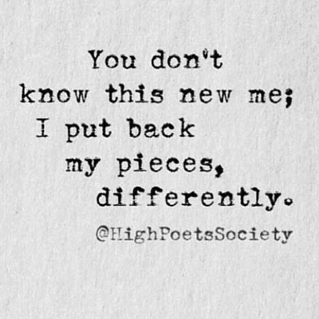 """You don't know this new me; I put back my pieces, differently."""