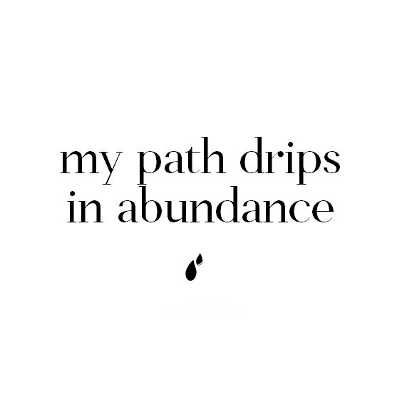 You crown the year with Your goodness, And Your paths drip with abundance. Psalm 65:11
