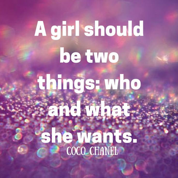 A girl should be two things: who and what she wants. -CoCo Chanel