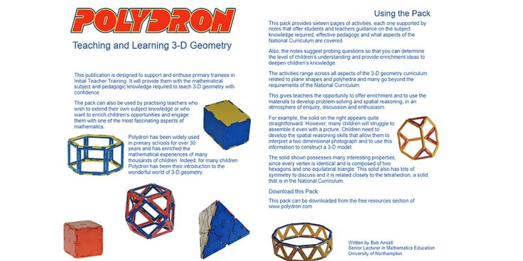 Free resources for Teaching and Learning 3-D Geometry. Work-cards for teacher training courses designed to address the latest Primary Maths Curriculum will provide a number of practical exercises and teaching tips using Polydron. Bob Ansell, Senior Lecturer in Mathematics Education, wrote the cards to cover Triangles, Pyramids, Prisms, Open Cubes, Nets of a Cube, Venn Diagrams, Antiprisms, and Platonic Solids. Extensions for Archimedean Solids, Euler's Polyhedron Formula & Tetrahedron…