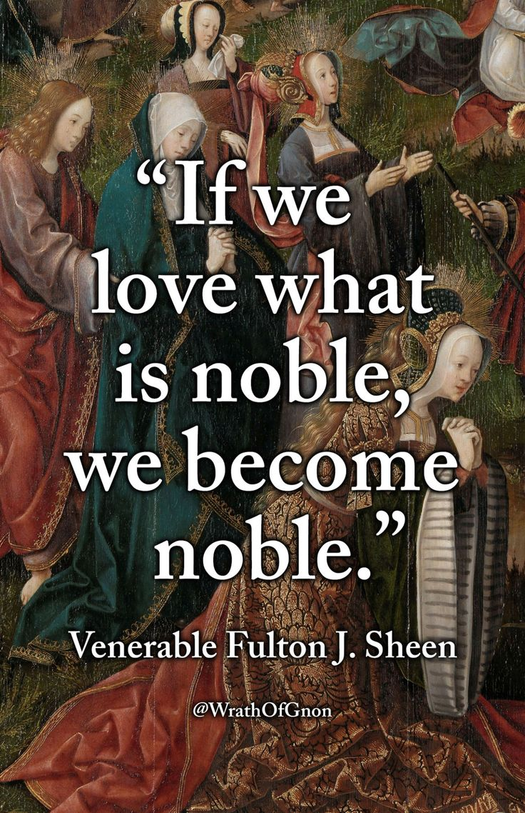 """If we love what is noble, we become noble."" — Venerable Fulton J. Sheen"