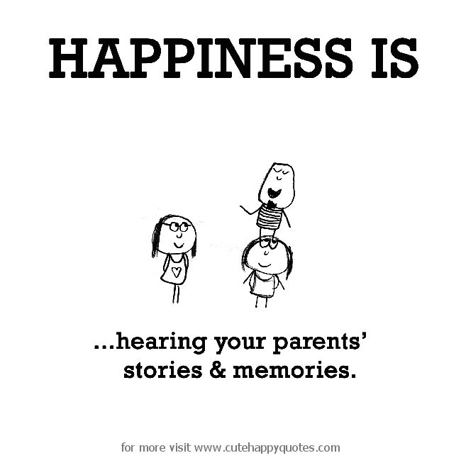 Happiness is, hearing your parents' stories & memories. - Cute Happy Quotes