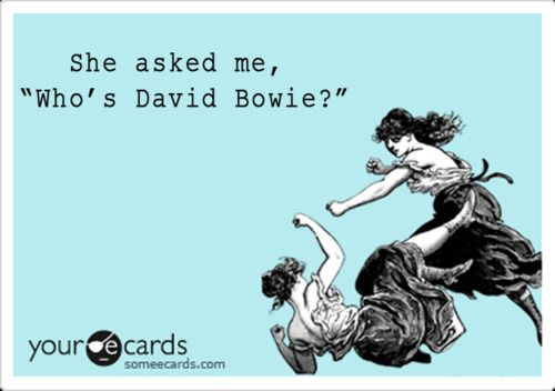 This is how I feel every time someone asks me who bowie is?!